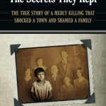 The Secrets They Kept: The True Story of a Mercy Killing that Shocked a Town and Shamed a Family