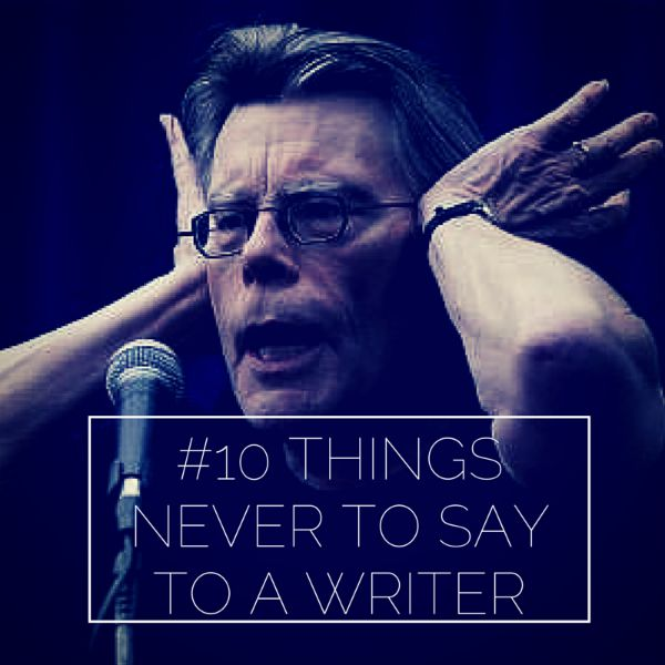 #10 THINGS NEVER TO SAY TO A WRITER